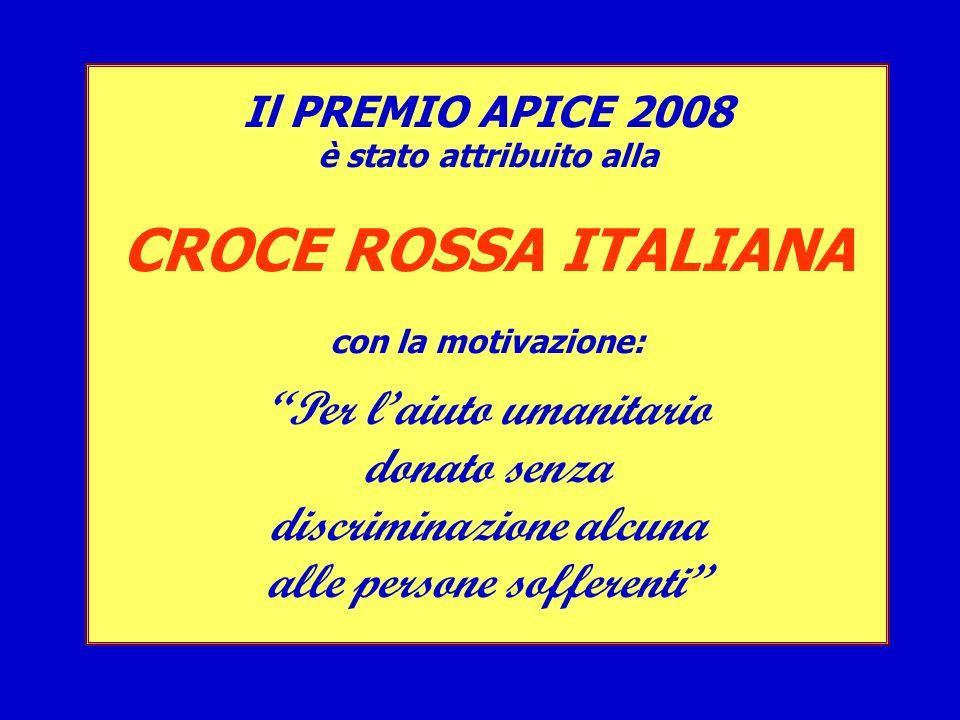 Il PREMIO APICE 2008 è stato attribuito alla CROCE ROSSA ITALIANA con la motivazione: Per laiuto umanitario donato senza discriminazione alcuna alle p