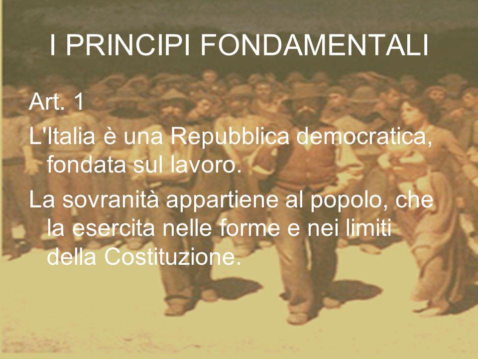 I PRINCIPI FONDAMENTALI Art. 1 L'Italia è una Repubblica democratica, fondata sul lavoro. La sovranità appartiene al popolo, che la esercita nelle for