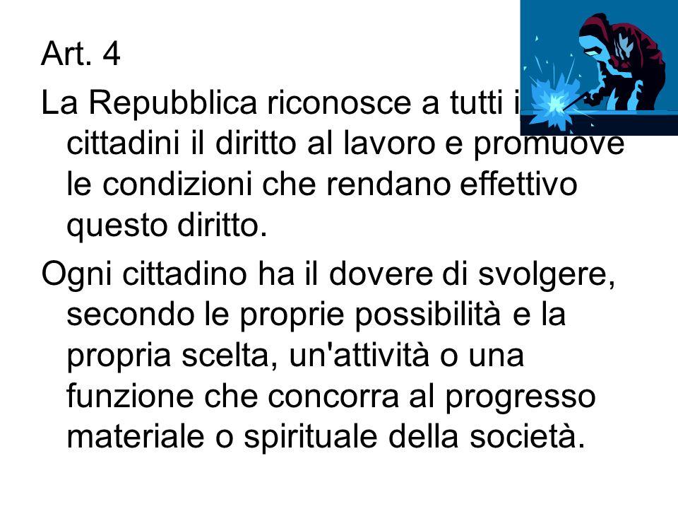 Art. 4 La Repubblica riconosce a tutti i cittadini il diritto al lavoro e promuove le condizioni che rendano effettivo questo diritto. Ogni cittadino