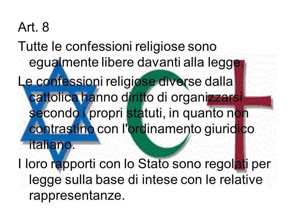 Art. 8 Tutte le confessioni religiose sono egualmente libere davanti alla legge. Le confessioni religiose diverse dalla cattolica hanno diritto di org