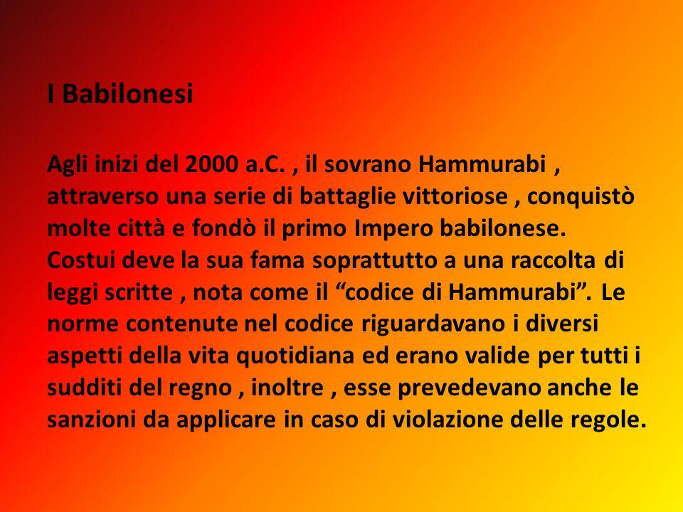 I Babilonesi Agli inizi del 2000 a.C., il sovrano Hammurabi, attraverso una serie di battaglie vittoriose, conquistò molte città e fondò il primo Impe