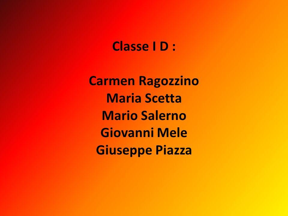 Classe I D : Carmen Ragozzino Maria Scetta Mario Salerno Giovanni Mele Giuseppe Piazza