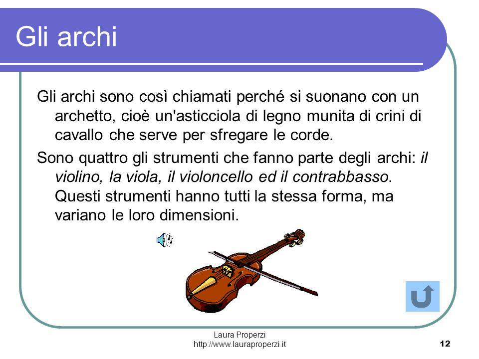 Laura Properzi http://www.lauraproperzi.it12 Gli archi Gli archi sono così chiamati perché si suonano con un archetto, cioè un'asticciola di legno mun