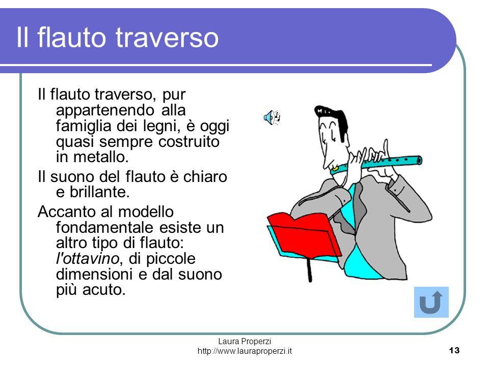 Laura Properzi http://www.lauraproperzi.it13 Il flauto traverso Il flauto traverso, pur appartenendo alla famiglia dei legni, è oggi quasi sempre cost