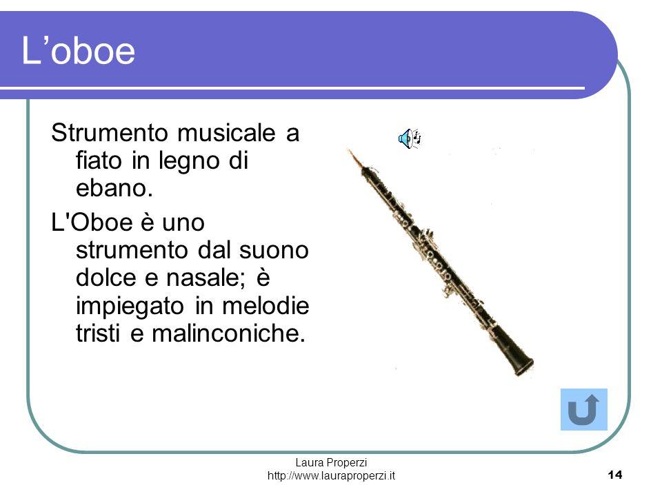 Laura Properzi http://www.lauraproperzi.it14 Loboe Strumento musicale a fiato in legno di ebano. L'Oboe è uno strumento dal suono dolce e nasale; è im