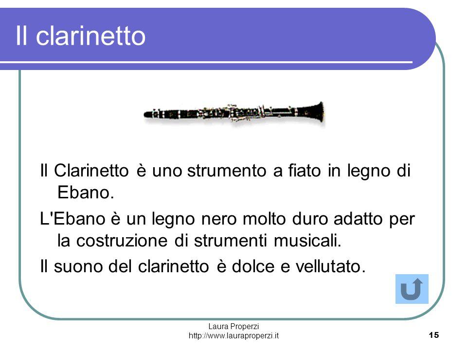 Laura Properzi http://www.lauraproperzi.it15 Il clarinetto Il Clarinetto è uno strumento a fiato in legno di Ebano. L'Ebano è un legno nero molto duro