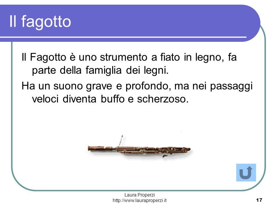 Laura Properzi http://www.lauraproperzi.it17 Il fagotto Il Fagotto è uno strumento a fiato in legno, fa parte della famiglia dei legni. Ha un suono gr