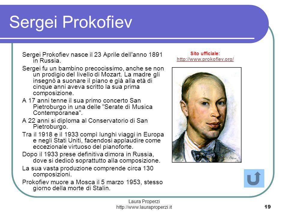 Laura Properzi http://www.lauraproperzi.it19 Sergei Prokofiev Sergei Prokofiev nasce il 23 Aprile dell'anno 1891 in Russia. Sergei fu un bambino preco