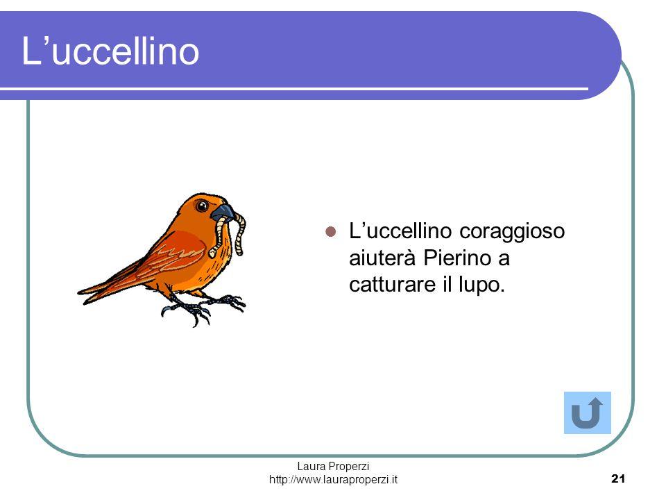 Laura Properzi http://www.lauraproperzi.it21 Luccellino Luccellino coraggioso aiuterà Pierino a catturare il lupo.