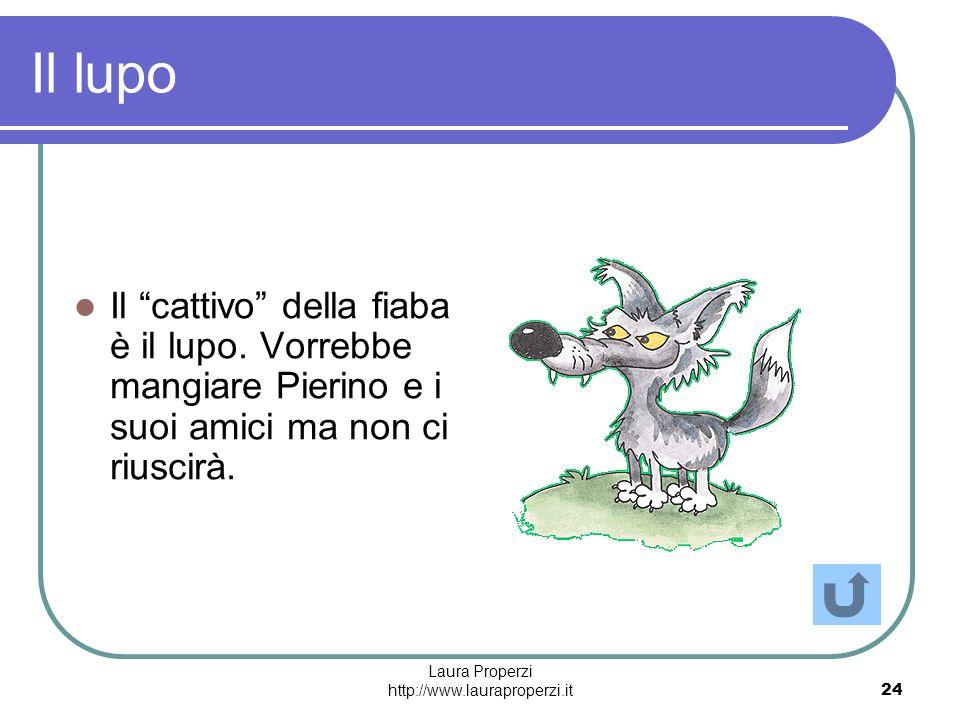 Laura Properzi http://www.lauraproperzi.it24 Il lupo Il cattivo della fiaba è il lupo. Vorrebbe mangiare Pierino e i suoi amici ma non ci riuscirà.