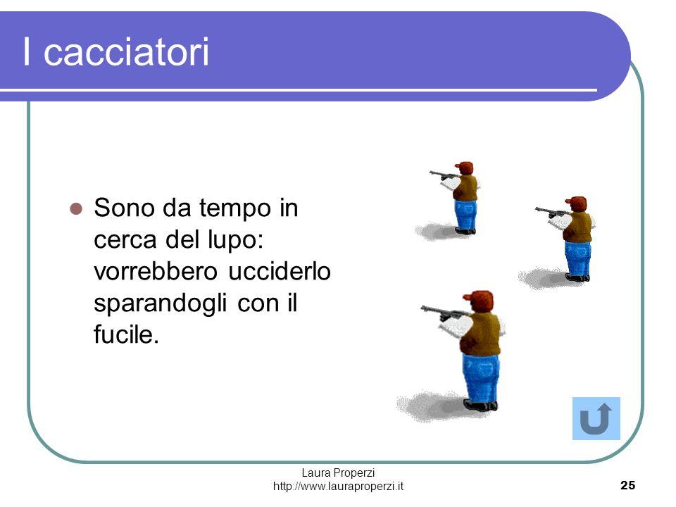 Laura Properzi http://www.lauraproperzi.it25 I cacciatori Sono da tempo in cerca del lupo: vorrebbero ucciderlo sparandogli con il fucile.