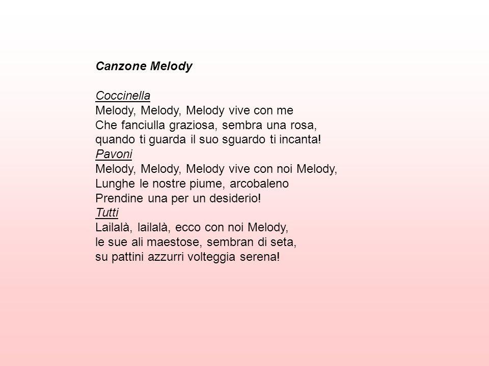 Canzone Melody Coccinella Melody, Melody, Melody vive con me Che fanciulla graziosa, sembra una rosa, quando ti guarda il suo sguardo ti incanta! Pavo