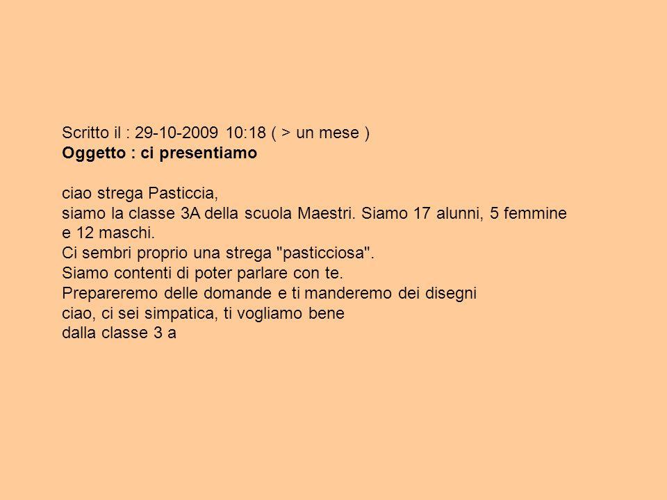 Scritto il : 29-10-2009 10:18 ( > un mese ) Oggetto : ci presentiamo ciao strega Pasticcia, siamo la classe 3A della scuola Maestri. Siamo 17 alunni,