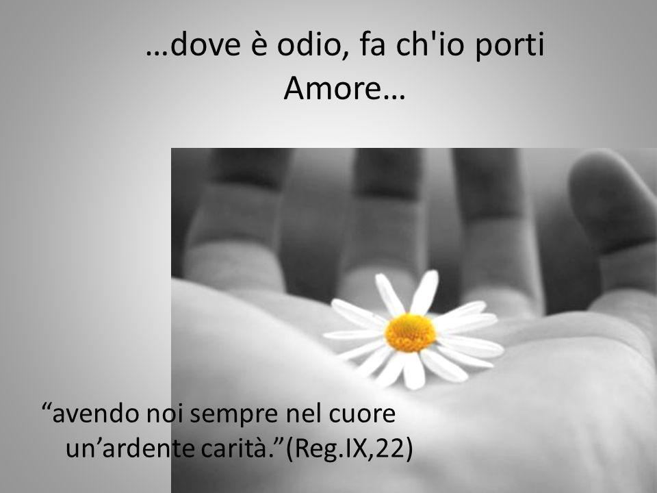 …dove è odio, fa ch'io porti Amore… avendo noi sempre nel cuore unardente carità.(Reg.IX,22)