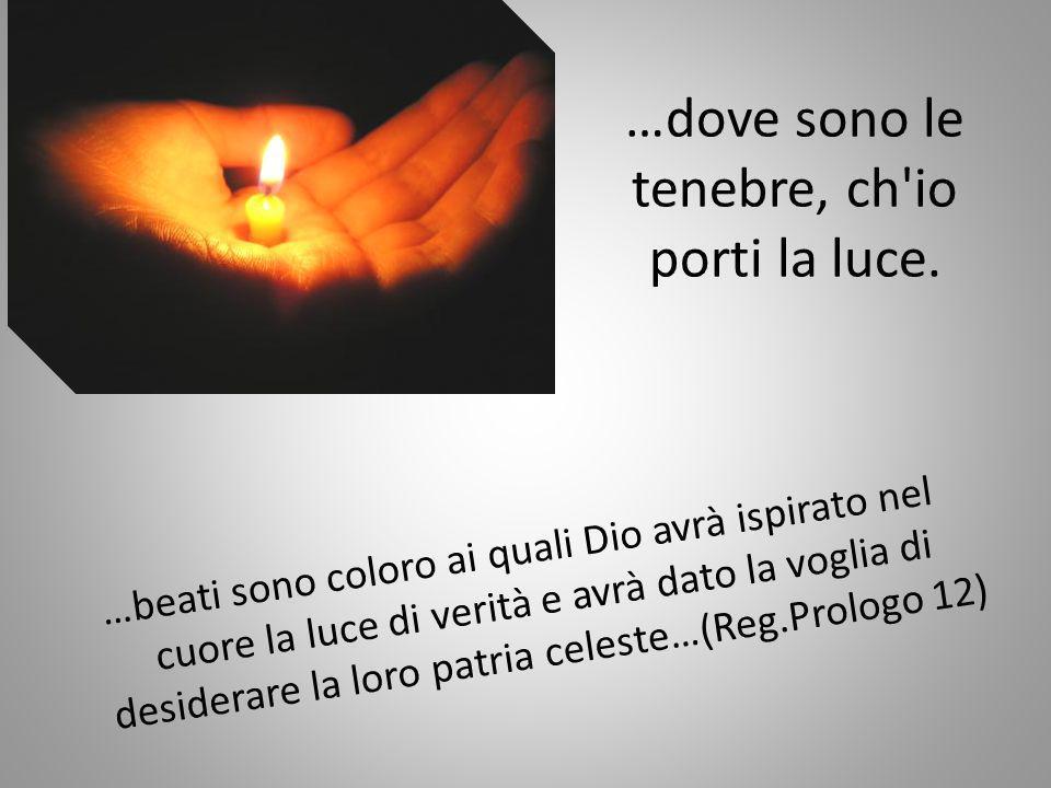…dove sono le tenebre, ch'io porti la luce. …beati sono coloro ai quali Dio avrà ispirato nel cuore la luce di verità e avrà dato la voglia di desider