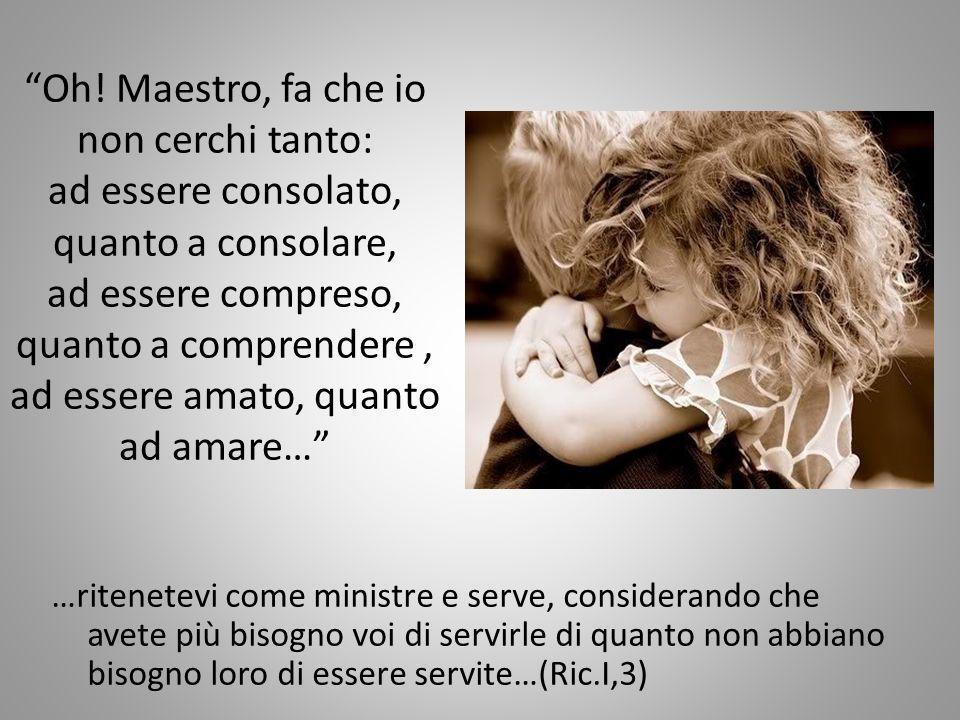 Oh! Maestro, fa che io non cerchi tanto: ad essere consolato, quanto a consolare, ad essere compreso, quanto a comprendere, ad essere amato, quanto ad