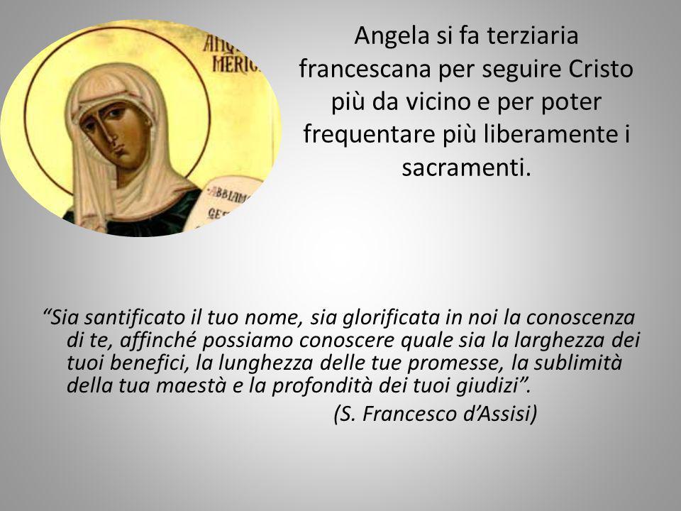 Angela si fa terziaria francescana per seguire Cristo più da vicino e per poter frequentare più liberamente i sacramenti. Sia santificato il tuo nome,