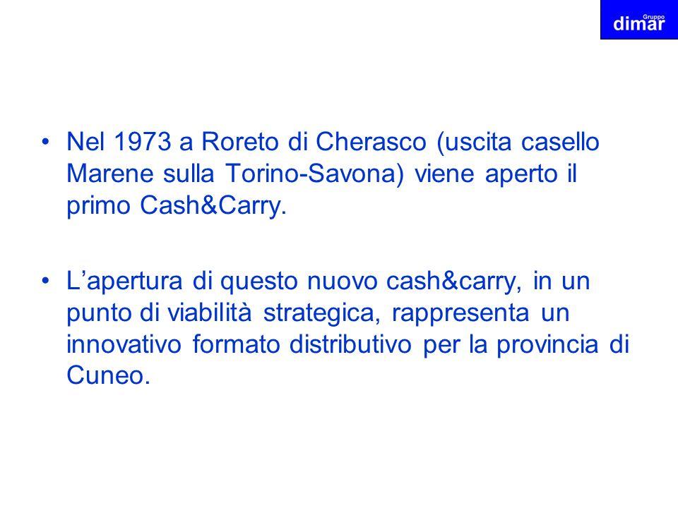 Nel 1973 a Roreto di Cherasco (uscita casello Marene sulla Torino-Savona) viene aperto il primo Cash&Carry. Lapertura di questo nuovo cash&carry, in u