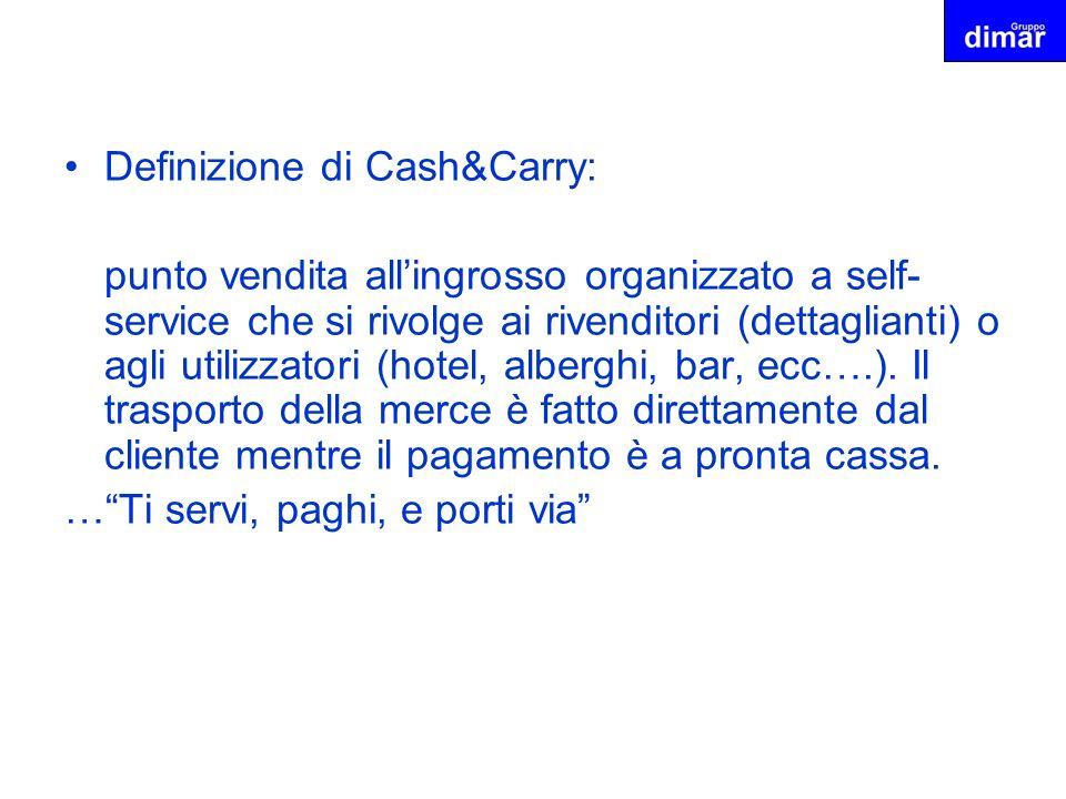Definizione di Cash&Carry: punto vendita allingrosso organizzato a self- service che si rivolge ai rivenditori (dettaglianti) o agli utilizzatori (hot