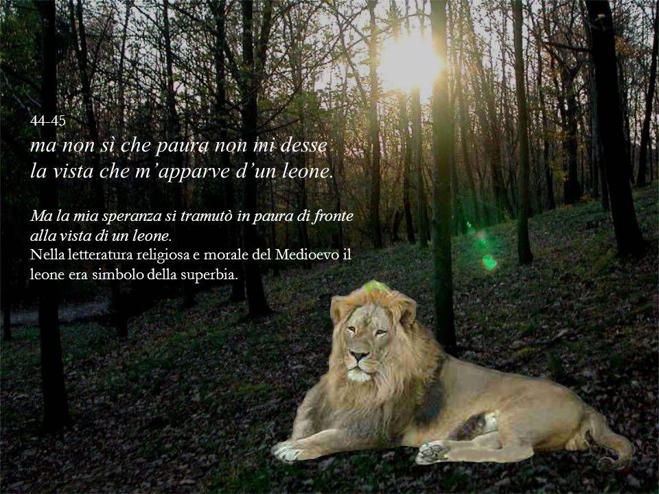 44-45 ma non sì che paura non mi desse la vista che mapparve dun leone. Ma la mia speranza si tramutò in paura di fronte alla vista di un leone. Nella
