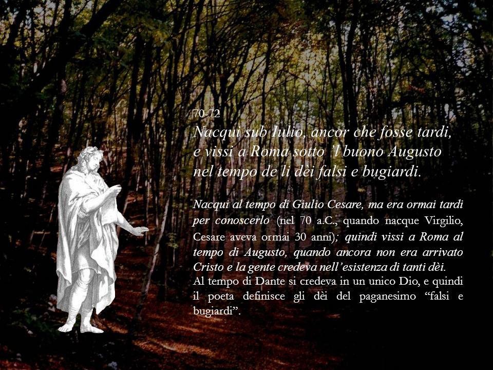 70-72 Nacqui sub Iulio, ancor che fosse tardi, e vissi a Roma sotto l buono Augusto nel tempo de li dèi falsi e bugiardi. Nacqui al tempo di Giulio Ce