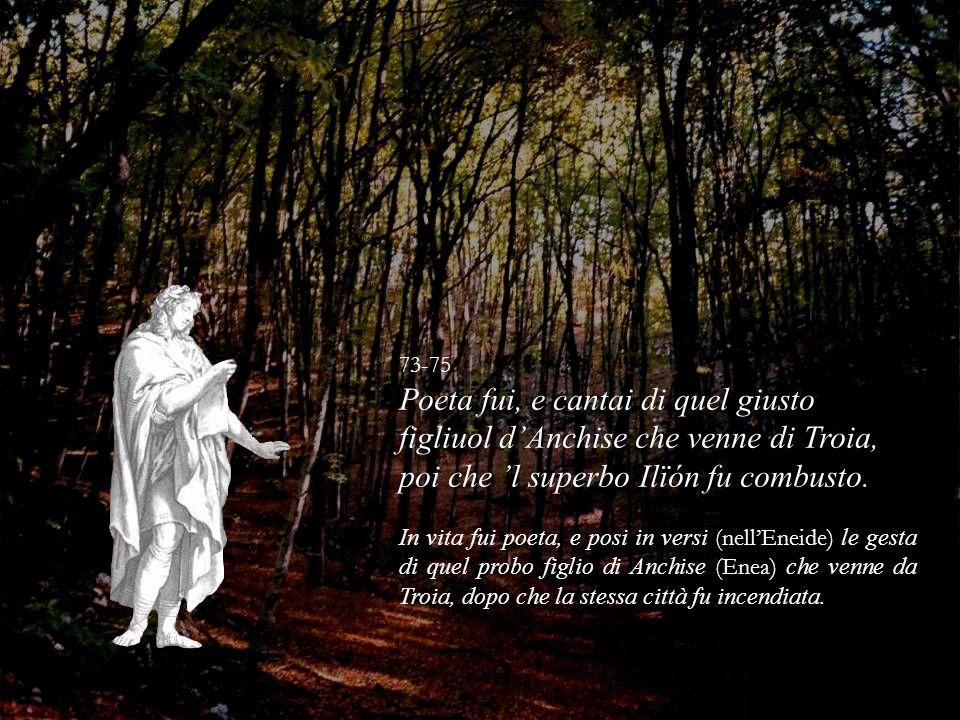 73-75 Poeta fui, e cantai di quel giusto figliuol dAnchise che venne di Troia, poi che l superbo Ilïón fu combusto. In vita fui poeta, e posi in versi