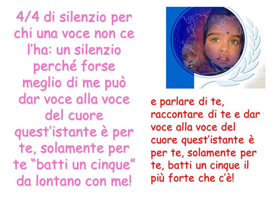 4/4 di silenzio per chi una voce non ce lha: un silenzio perché forse meglio di me può dar voce alla voce del cuore questistante è per te, solamente p