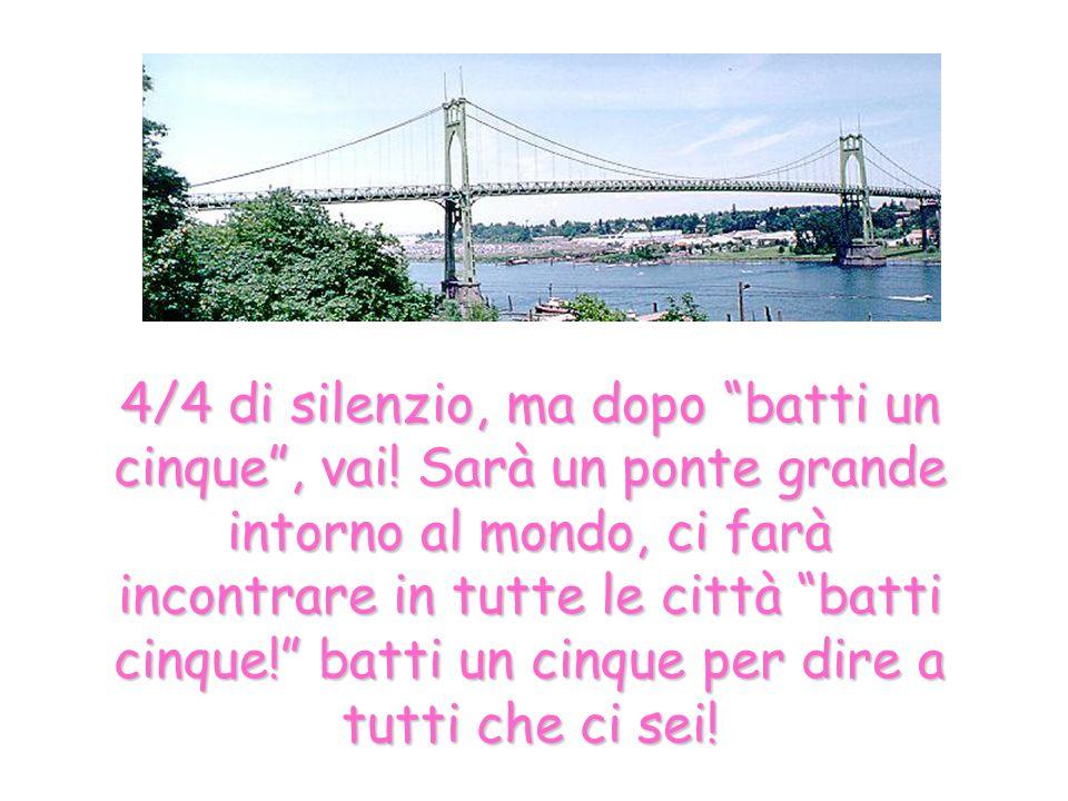 4/4 di silenzio, ma dopo batti un cinque, vai! Sarà un ponte grande intorno al mondo, ci farà incontrare in tutte le città batti cinque! batti un cinq