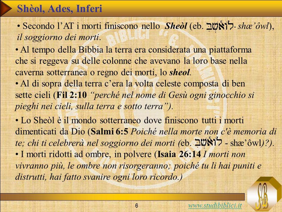 www.studibiblici.it 6 Secondo lAT i morti finiscono nello Sheòl (eb. - shæôwl), il soggiorno dei morti. Al tempo della Bibbia la terra era considerata