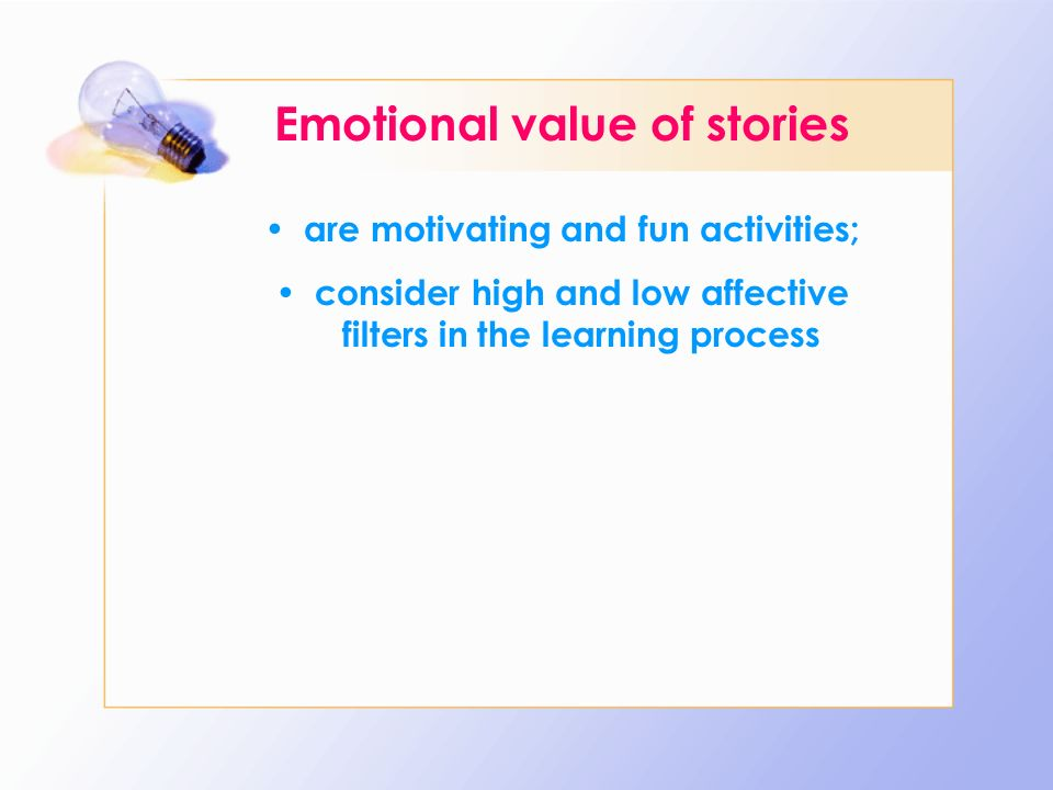 Emotional value of stories are motivating and fun activities; consider high and low affective filters in the learning process