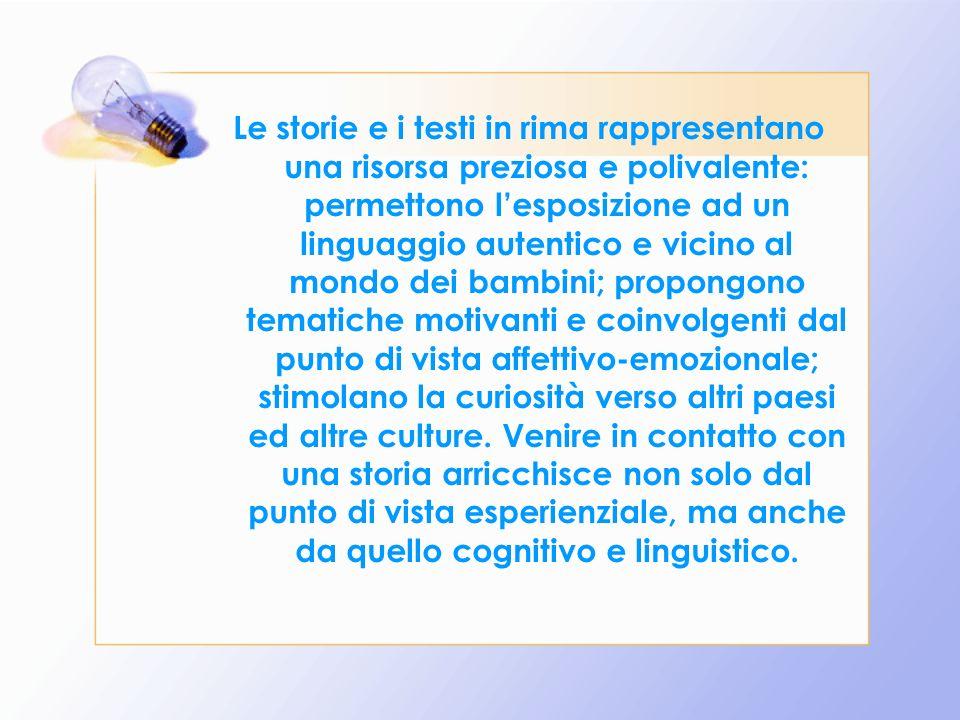 Le storie e i testi in rima rappresentano una risorsa preziosa e polivalente: permettono lesposizione ad un linguaggio autentico e vicino al mondo dei