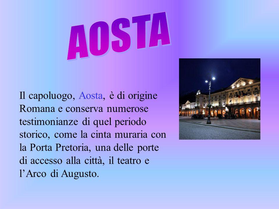 Il capoluogo, Aosta, è di origine Romana e conserva numerose testimonianze di quel periodo storico, come la cinta muraria con la Porta Pretoria, una d