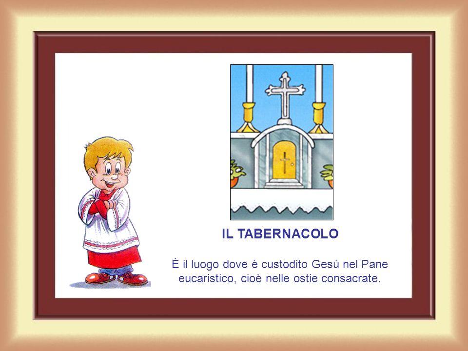 IL TABERNACOLO È il luogo dove è custodito Gesù nel Pane eucaristico, cioè nelle ostie consacrate.