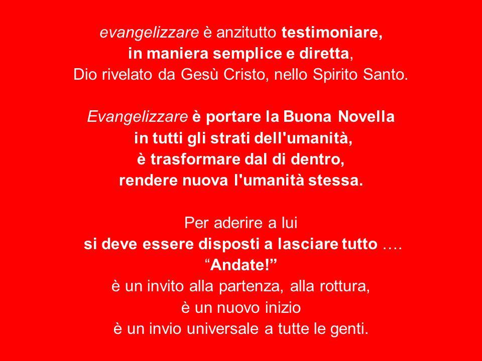 evangelizzare è anzitutto testimoniare, in maniera semplice e diretta, Dio rivelato da Gesù Cristo, nello Spirito Santo. Evangelizzare è portare la Bu