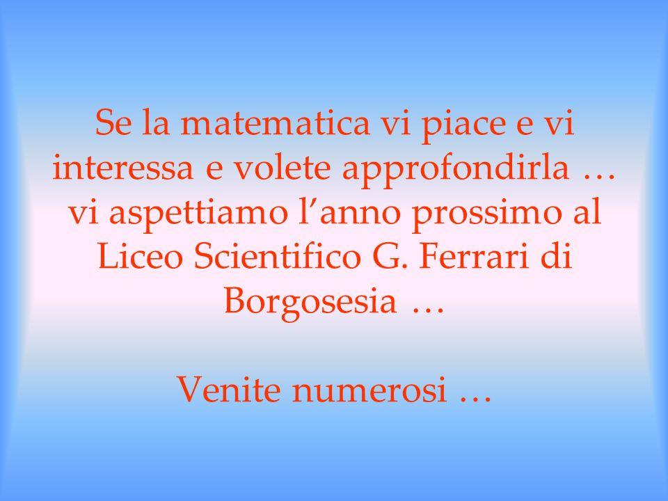 Se la matematica vi piace e vi interessa e volete approfondirla … vi aspettiamo lanno prossimo al Liceo Scientifico G. Ferrari di Borgosesia … Venite