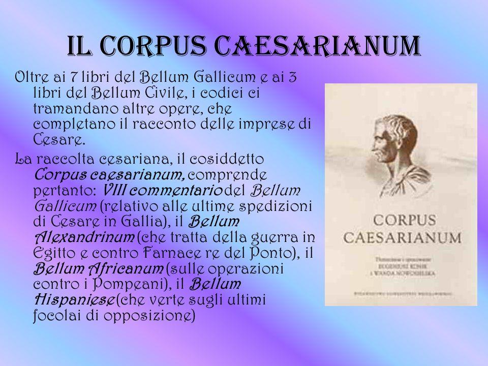 IL CORPUS CAESARIANUM Oltre ai 7 libri del Bellum Gallicum e ai 3 libri del Bellum Civile, i codici ci tramandano altre opere, che completano il racco