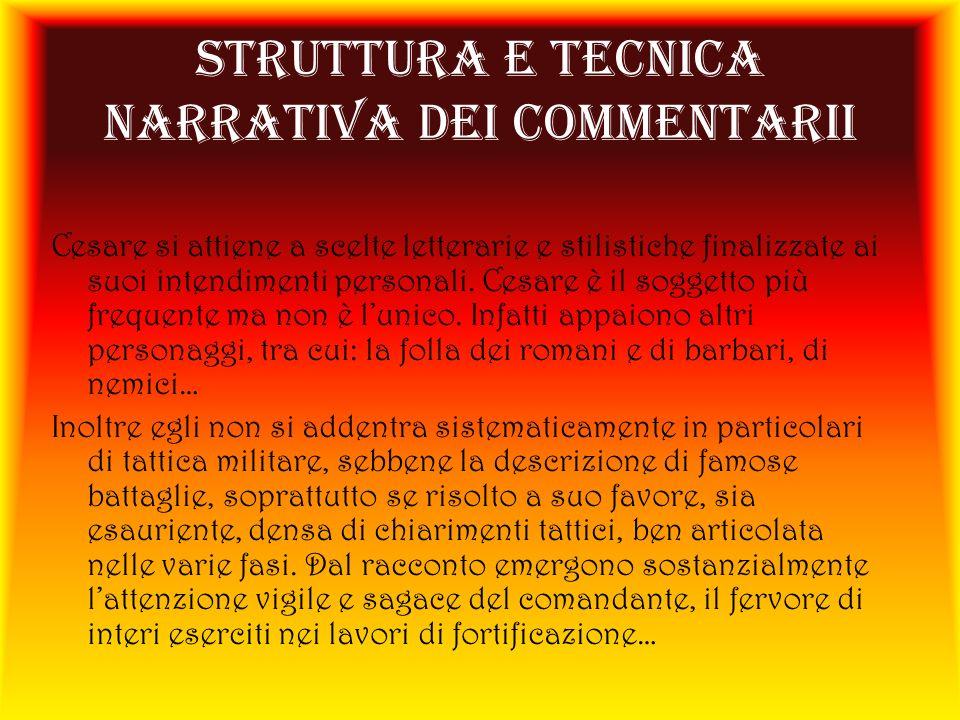 STRUTTURA E TECNICA NARRATIVA DEI COMMENTARII Cesare si attiene a scelte letterarie e stilistiche finalizzate ai suoi intendimenti personali. Cesare è