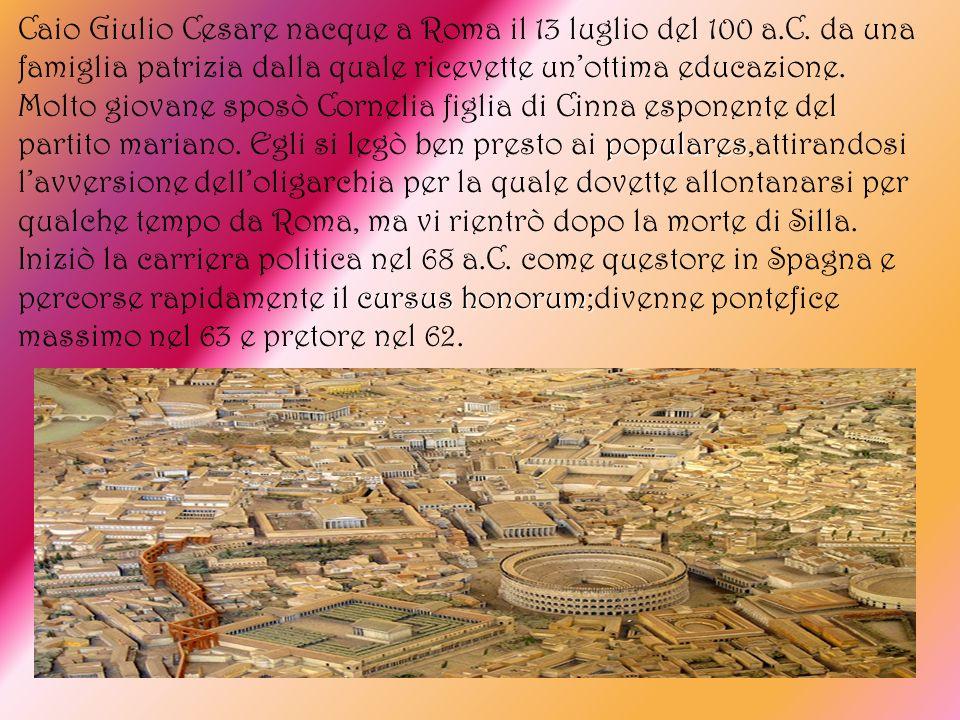 populares cursus honorum; Caio Giulio Cesare nacque a Roma il 13 luglio del 100 a.C. da una famiglia patrizia dalla quale ricevette unottima educazion