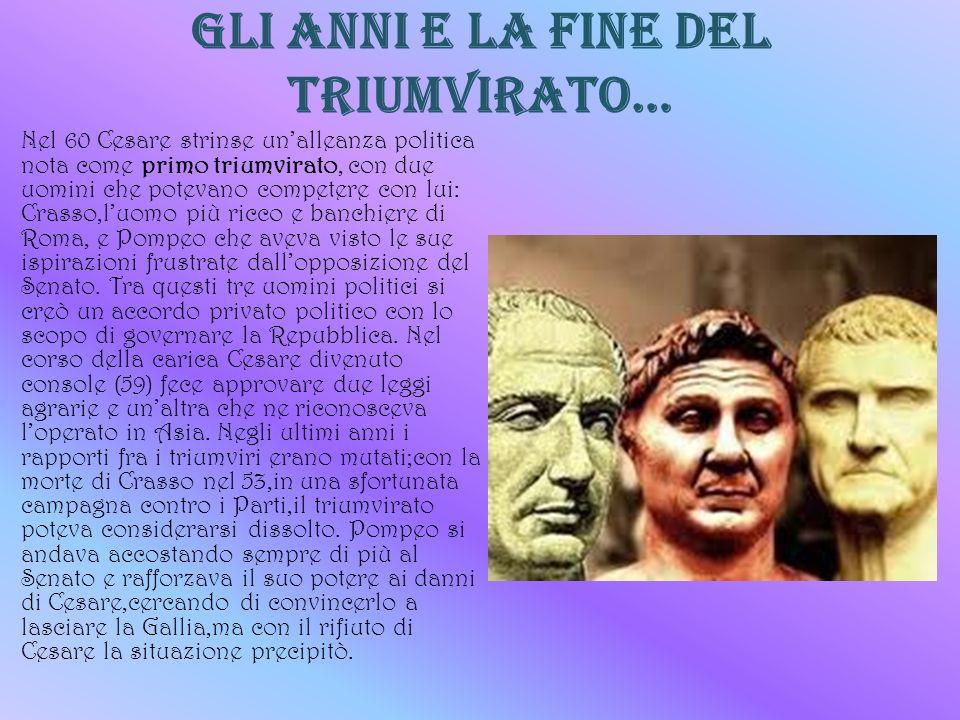 Gli anni e la fine del triumvirato… Nel 60 Cesare strinse unalleanza politica nota come primo triumvirato, con due uomini che potevano competere con l