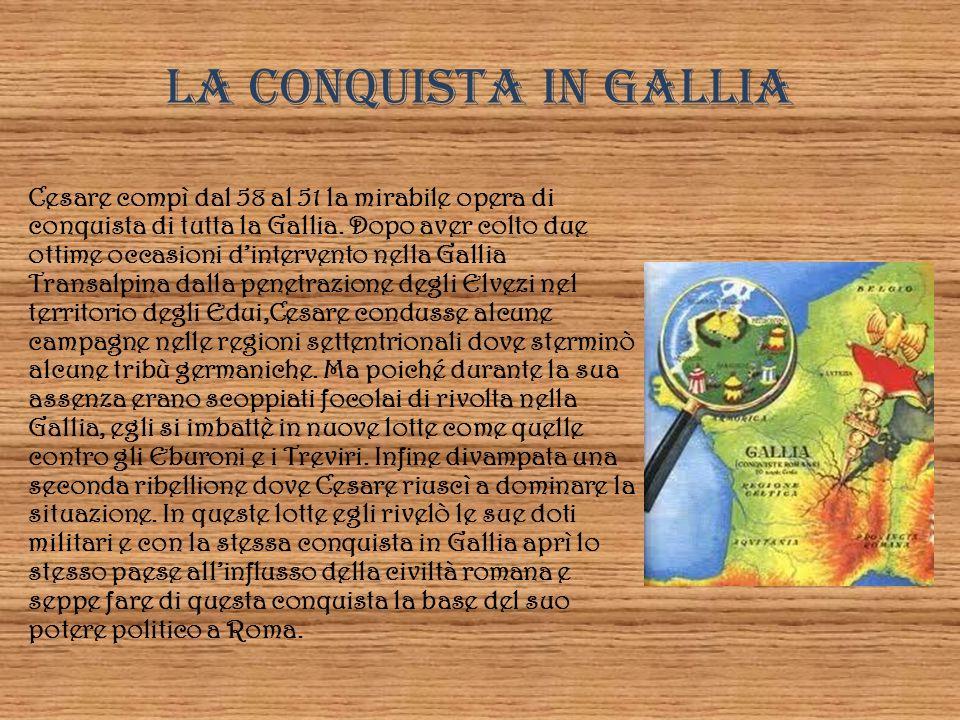 LA CONQUISTA IN GALLIA Cesare compì dal 58 al 51 la mirabile opera di conquista di tutta la Gallia. Dopo aver colto due ottime occasioni dintervento n