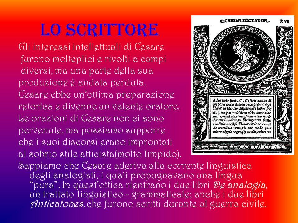 LO SCRITTORE Gli interessi intellettuali di Cesare furono molteplici e rivolti a campi diversi, ma una parte della sua produzione è andata perduta. Ce