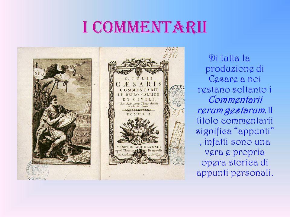 I COMMENTARII Di tutta la produzione di Cesare a noi restano soltanto i Commentarii rerum gestarum. Il titolo commentarii significa appunti, infatti s