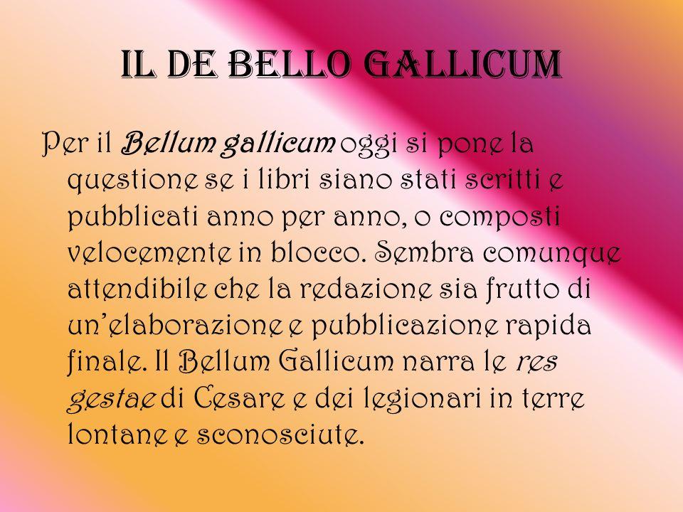 IL DE BELLO GALLICUM Per il Bellum gallicum oggi si pone la questione se i libri siano stati scritti e pubblicati anno per anno, o composti velocement