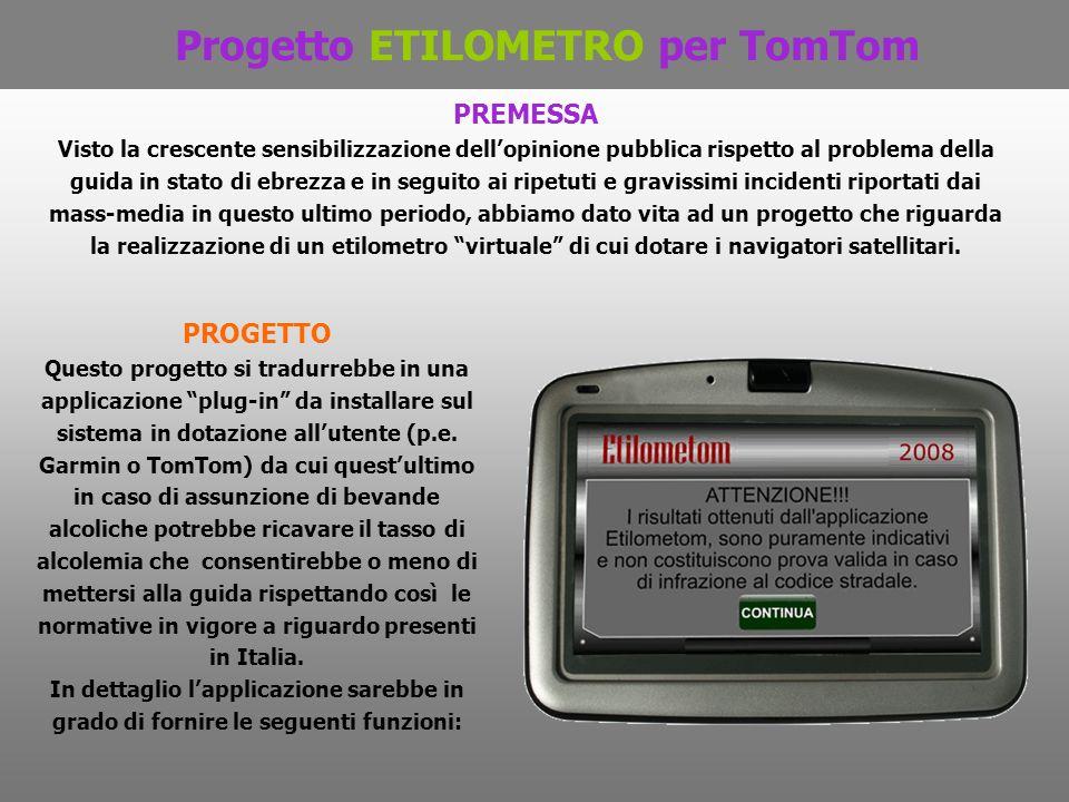 Progetto ETILOMETRO per TomTom PREMESSA Visto la crescente sensibilizzazione dellopinione pubblica rispetto al problema della guida in stato di ebrezz