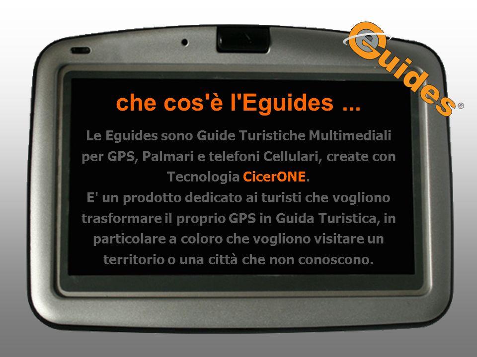 che cos'è l'Eguides... Le Eguides sono Guide Turistiche Multimediali per GPS, Palmari e telefoni Cellulari, create con Tecnologia CicerONE. E' un prod