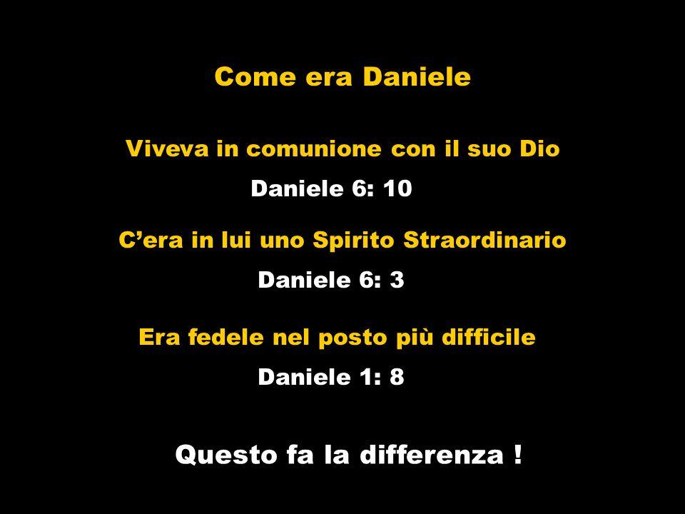 Come era Daniele Daniele 6: 3 Cera in lui uno Spirito Straordinario Questo fa la differenza ! Era fedele nel posto più difficile Daniele 1: 8 Daniele
