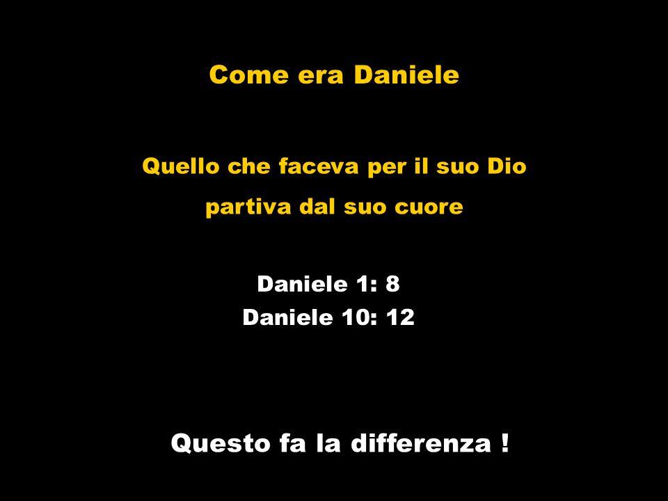Come era Daniele Daniele 10: 12 Questo fa la differenza ! Daniele 1: 8 Quello che faceva per il suo Dio partiva dal suo cuore