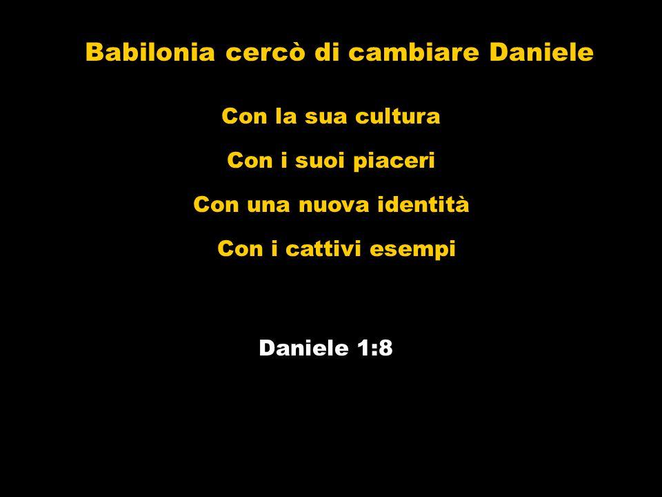 Babilonia cercò di cambiare Daniele Daniele 1:8 Con la sua cultura Con i suoi piaceri Con una nuova identità Con i cattivi esempi