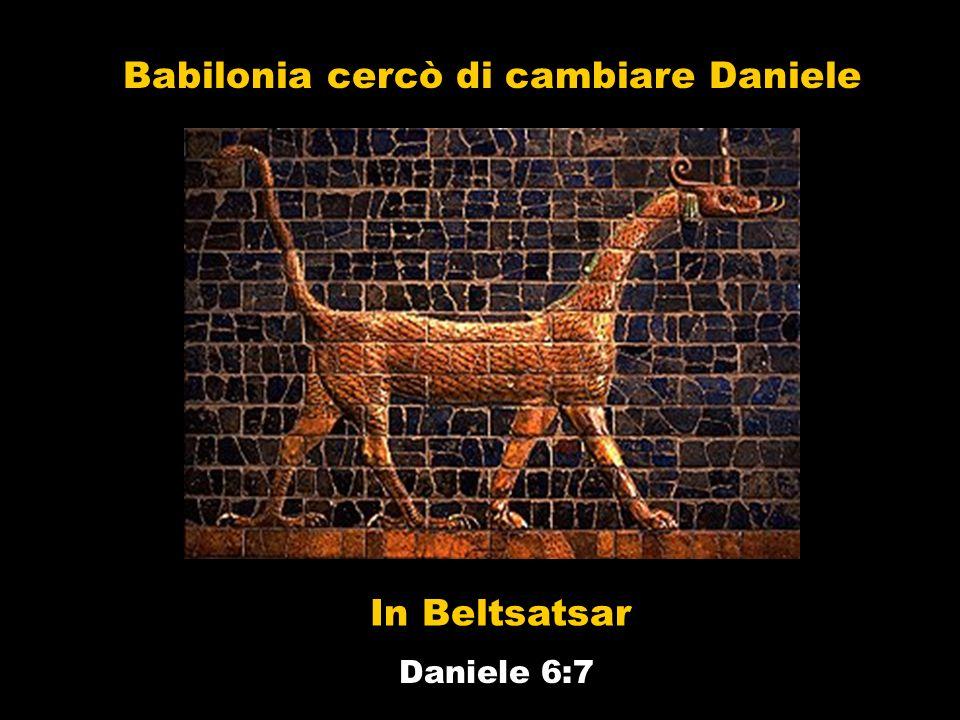 Babilonia cercò di cambiare Daniele In Beltsatsar Daniele 6:7