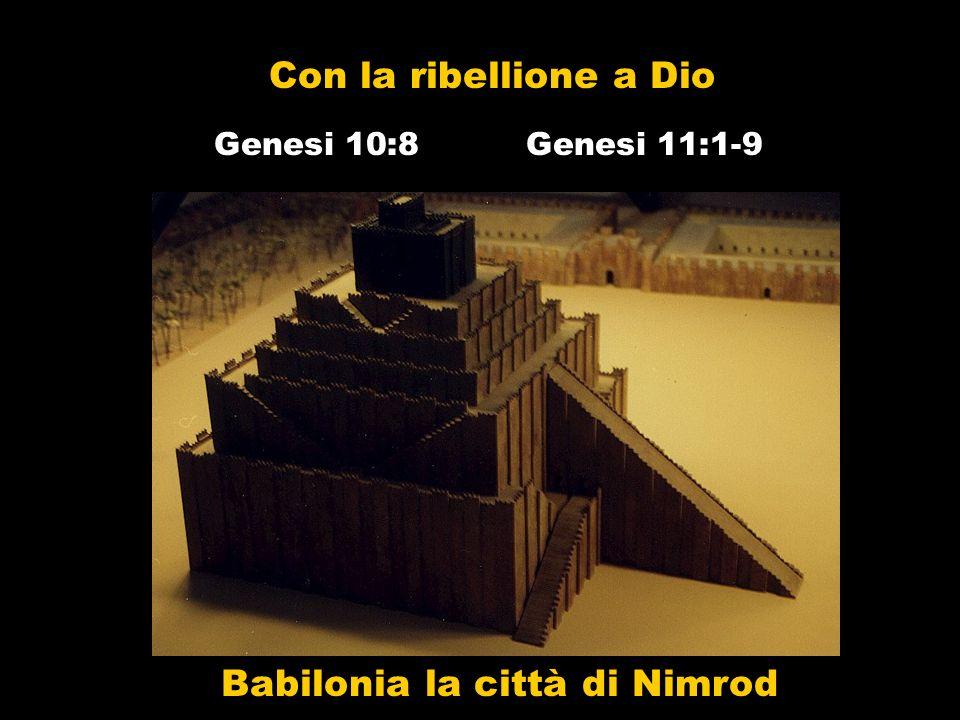 Con la ribellione a Dio Genesi 11:1-9Genesi 10:8 Babilonia la città di Nimrod
